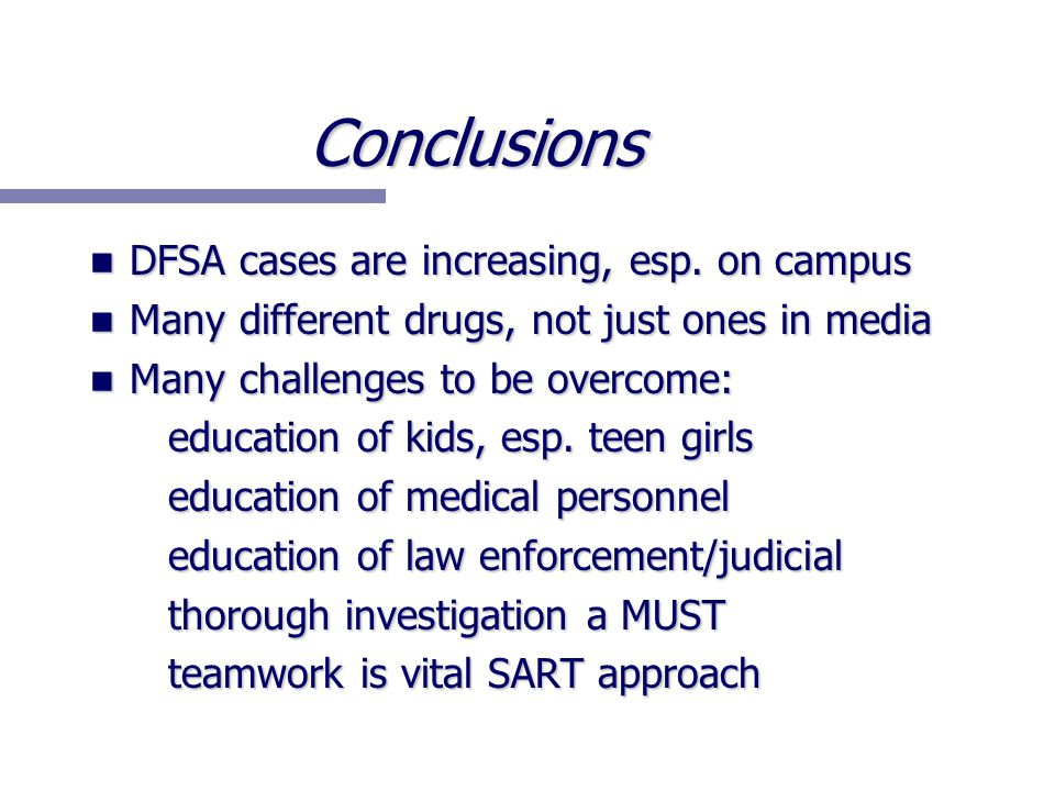 Conclusions DFSA cases are increasing, esp. on campus DFSA cases are increasing, esp. on campus Many different drugs, not just ones in media Many diff