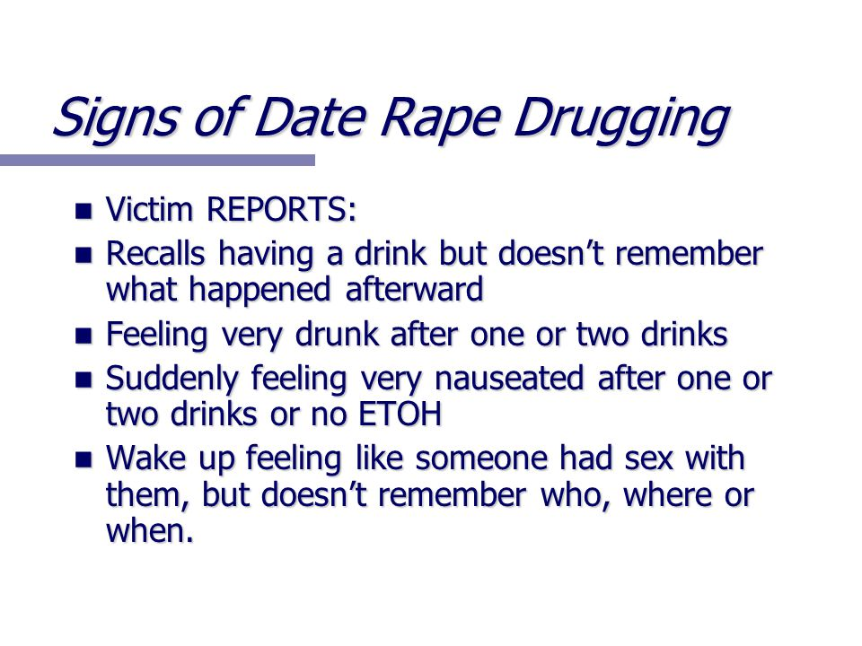 Signs of Date Rape Drugging Victim REPORTS: Victim REPORTS: Recalls having a drink but doesn't remember what happened afterward Recalls having a drink but doesn't remember what happened afterward Feeling very drunk after one or two drinks Feeling very drunk after one or two drinks Suddenly feeling very nauseated after one or two drinks or no ETOH Suddenly feeling very nauseated after one or two drinks or no ETOH Wake up feeling like someone had sex with them, but doesn't remember who, where or when.