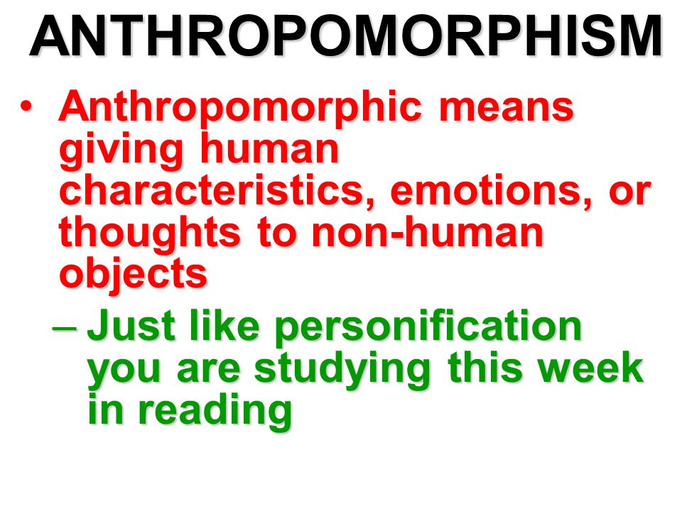 ANTHROPOMORPHISM Anthropomorphic means giving human characteristics, emotions, or thoughts to non-human objectsAnthropomorphic means giving human char