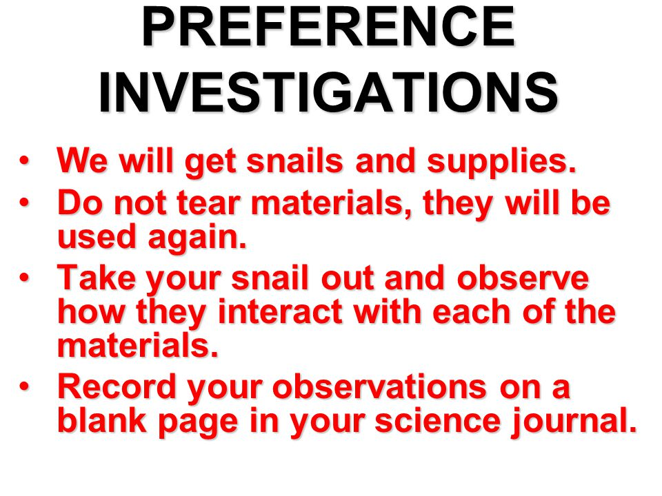 PREFERENCE INVESTIGATIONS We will get snails and supplies.We will get snails and supplies. Do not tear materials, they will be used again.Do not tear