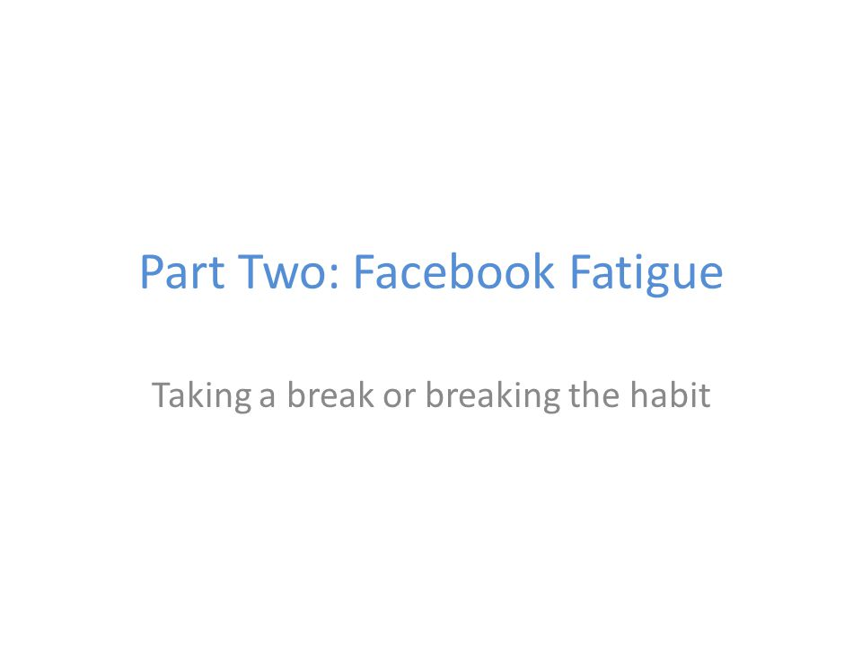 Part Two: Facebook Fatigue Taking a break or breaking the habit