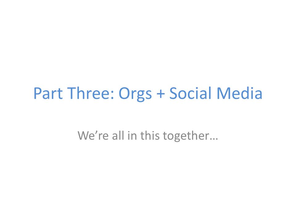 Part Three: Orgs + Social Media We're all in this together…