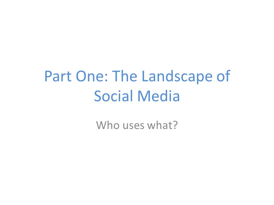 Part One: The Landscape of Social Media Who uses what?