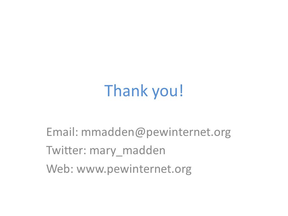 Thank you! Email: mmadden@pewinternet.org Twitter: mary_madden Web: www.pewinternet.org