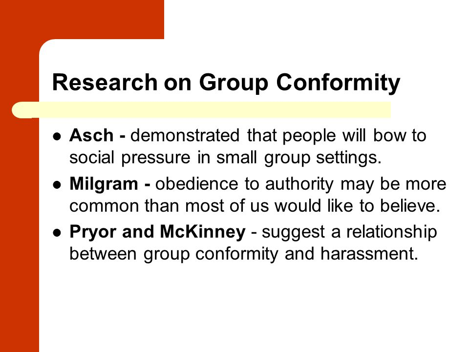 Research on Group Conformity Asch - demonstrated that people will bow to social pressure in small group settings. Milgram - obedience to authority may