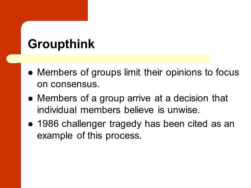 Groupthink Members of groups limit their opinions to focus on consensus. Members of a group arrive at a decision that individual members believe is un