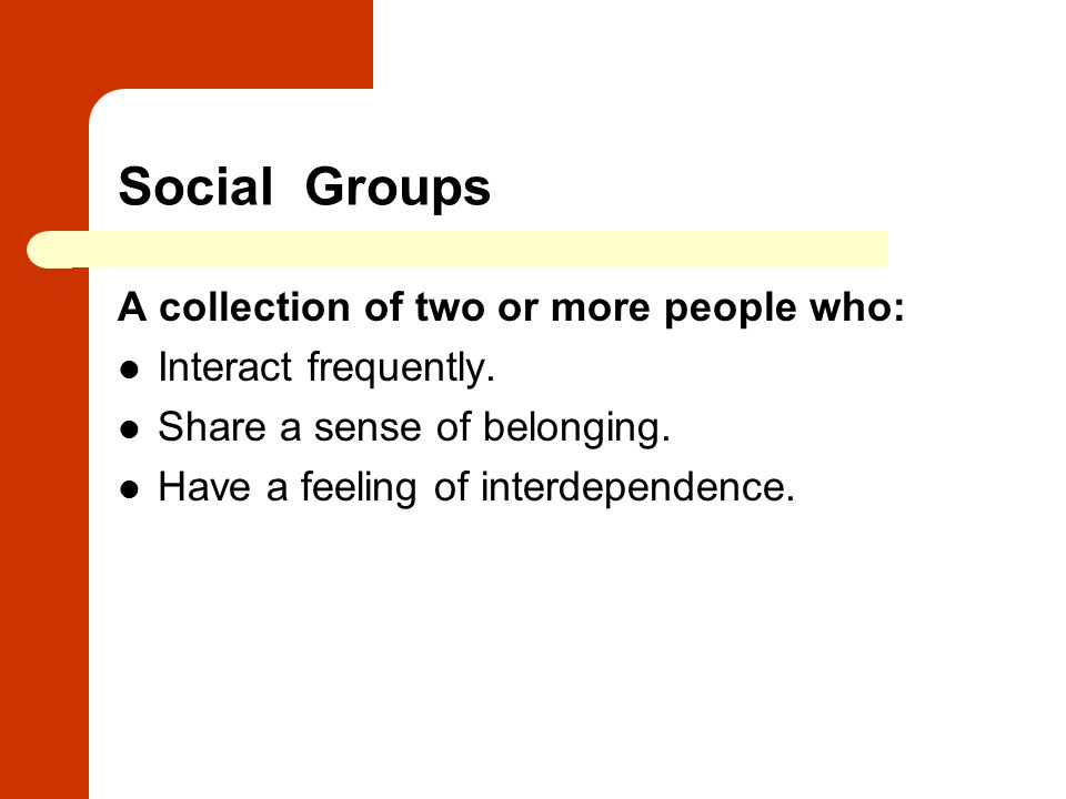 Social Groups A collection of two or more people who: Interact frequently. Share a sense of belonging. Have a feeling of interdependence.