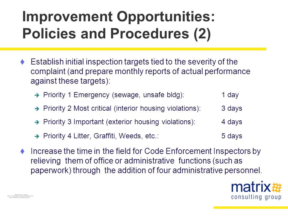 Improvement Opportunities: Policies and Procedures (2)  Establish initial inspection targets tied to the severity of the complaint (and prepare monthly reports of actual performance against these targets):  Priority 1 Emergency (sewage, unsafe bldg):1 day  Priority 2 Most critical (interior housing violations):3 days  Priority 3 Important (exterior housing violations):4 days  Priority 4 Litter, Graffiti, Weeds, etc.: 5 days  Increase the time in the field for Code Enforcement Inspectors by relieving them of office or administrative functions (such as paperwork) through the addition of four administrative personnel.