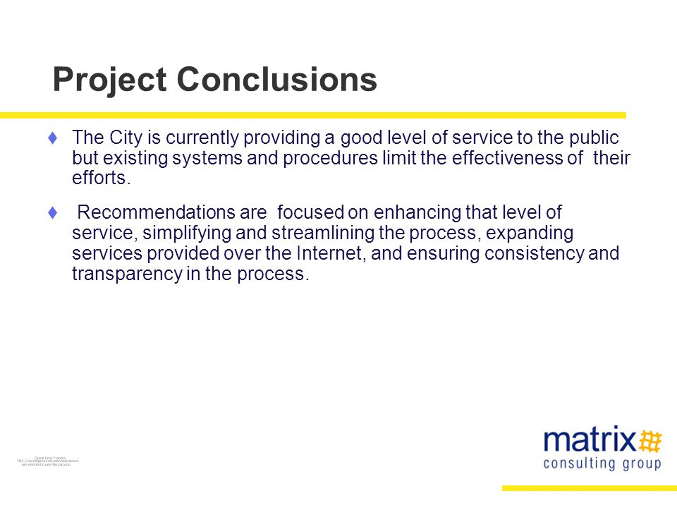 Project Conclusions  The City is currently providing a good level of service to the public but existing systems and procedures limit the effectiveness of their efforts.