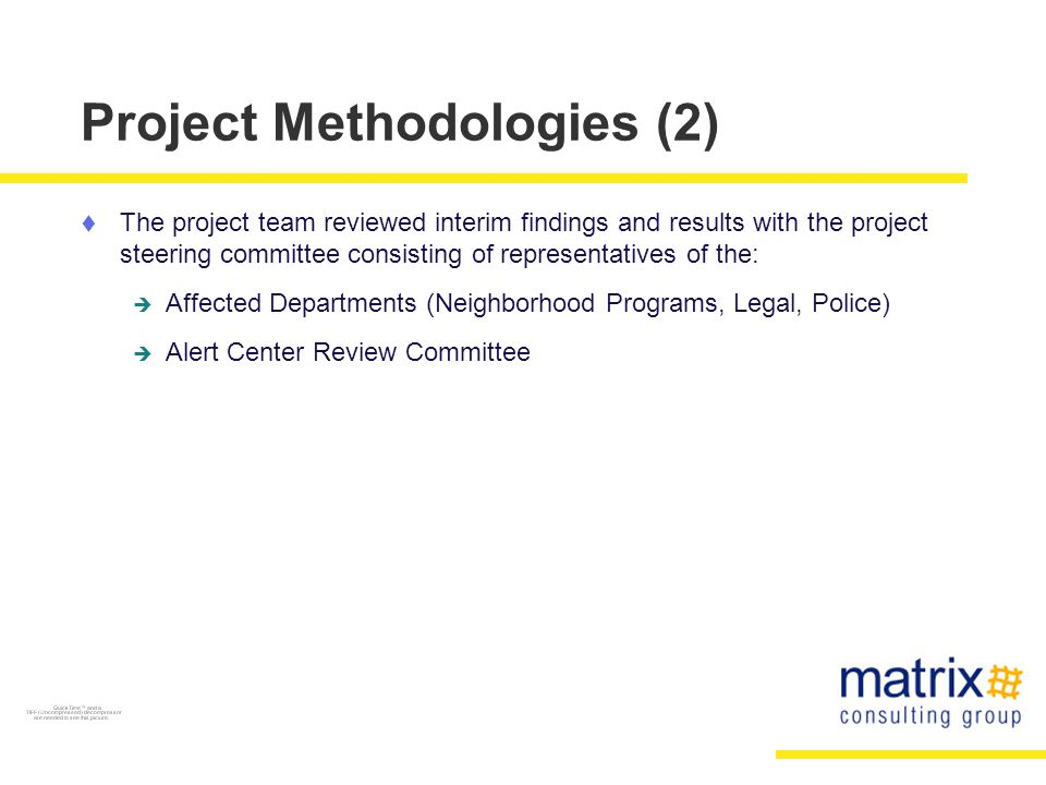 Project Methodologies (2)  The project team reviewed interim findings and results with the project steering committee consisting of representatives of the:  Affected Departments (Neighborhood Programs, Legal, Police)  Alert Center Review Committee