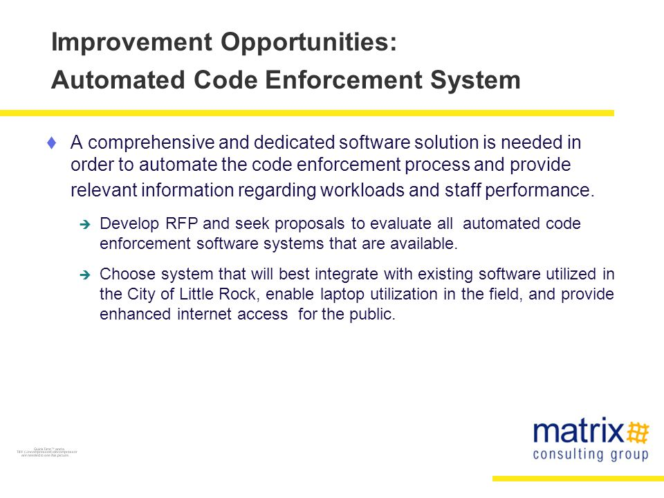 Improvement Opportunities: Automated Code Enforcement System  A comprehensive and dedicated software solution is needed in order to automate the code enforcement process and provide relevant information regarding workloads and staff performance.