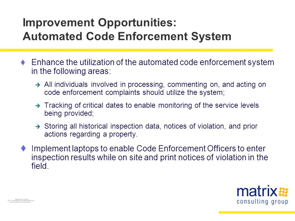 Improvement Opportunities: Automated Code Enforcement System  Enhance the utilization of the automated code enforcement system in the following areas:  All individuals involved in processing, commenting on, and acting on code enforcement complaints should utilize the system;  Tracking of critical dates to enable monitoring of the service levels being provided;  Storing all historical inspection data, notices of violation, and prior actions regarding a property.