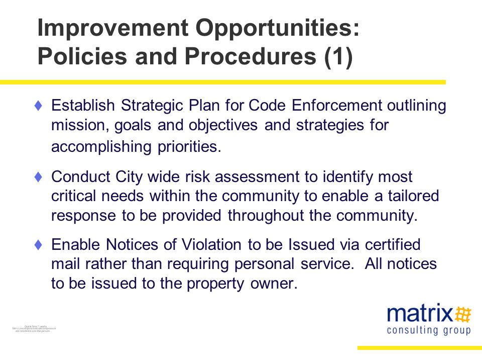 Improvement Opportunities: Policies and Procedures (1)  Establish Strategic Plan for Code Enforcement outlining mission, goals and objectives and strategies for accomplishing priorities.