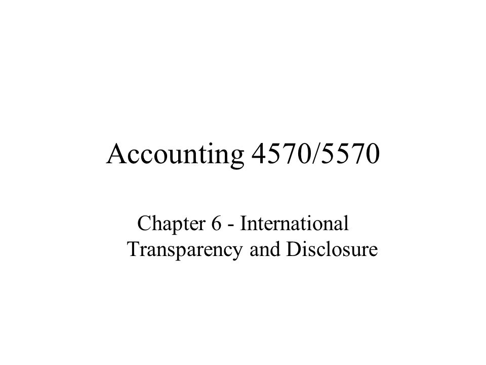 Accounting 4570/5570 Chapter 6 - International Transparency and Disclosure