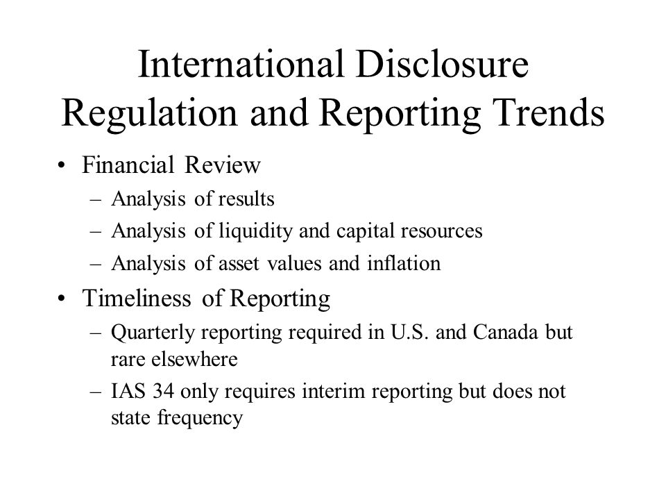 International Disclosure Regulation and Reporting Trends Financial Review –Analysis of results –Analysis of liquidity and capital resources –Analysis of asset values and inflation Timeliness of Reporting –Quarterly reporting required in U.S.