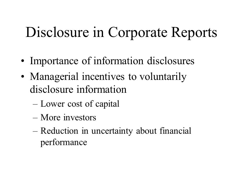 Disclosure in Corporate Reports Importance of information disclosures Managerial incentives to voluntarily disclosure information –Lower cost of capital –More investors –Reduction in uncertainty about financial performance