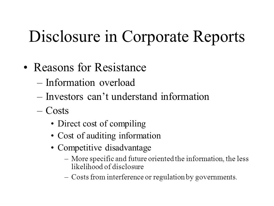 Disclosure in Corporate Reports Managerial Attitudes to Voluntary Disclosures –Benefits must exceed costs –More likely to voluntarily disclose noncompetitive disclosures –All corporations disclose more information than required –Specific disclosures (Exhibit 6.2, page 132)