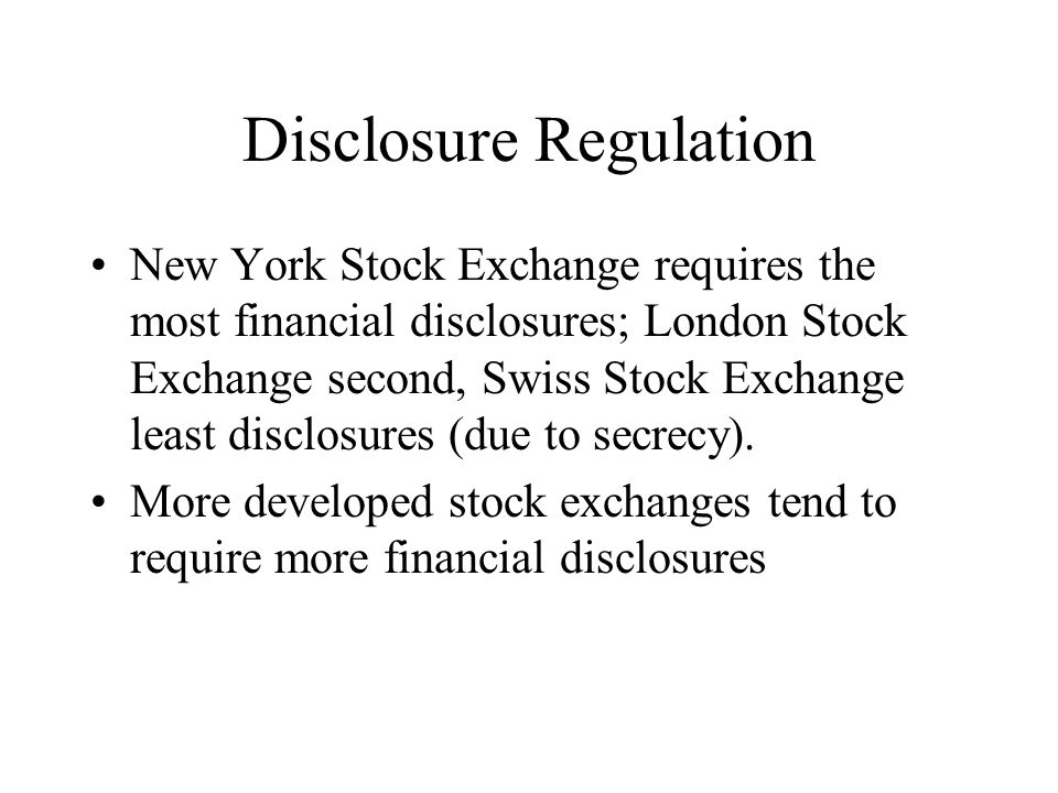 Disclosure Regulation New York Stock Exchange requires the most financial disclosures; London Stock Exchange second, Swiss Stock Exchange least disclosures (due to secrecy).