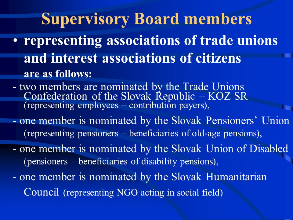 Supervisory Board members representing associations of trade unions and interest associations of citizens are as follows: - two members are nominated by the Trade Unions Confederation of the Slovak Republic – KOZ SR (representing employees – contribution payers), - one member is nominated by the Slovak Pensioners' Union (representing pensioners – beneficiaries of old-age pensions), - one member is nominated by the Slovak Union of Disabled (pensioners – beneficiaries of disability pensions), - one member is nominated by the Slovak Humanitarian Council (representing NGO acting in social field)