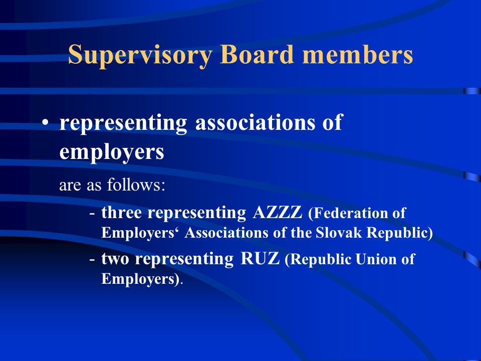 Supervisory Board members representing associations of employers are as follows: -three representing AZZZ (Federation of Employers' Associations of the Slovak Republic) -two representing RUZ (Republic Union of Employers).