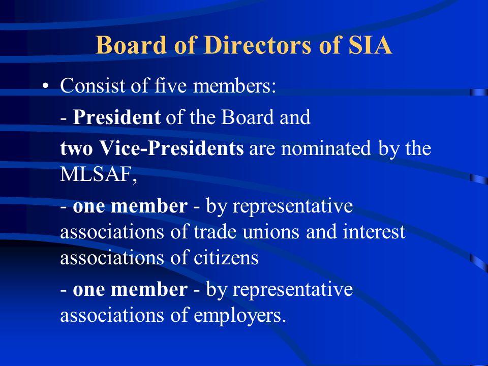 Board of Directors of SIA Consist of five members: - President of the Board and two Vice-Presidents are nominated by the MLSAF, - one member - by representative associations of trade unions and interest associations of citizens - one member - by representative associations of employers.