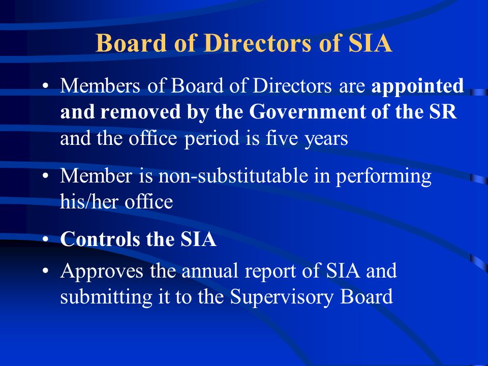Board of Directors of SIA Members of Board of Directors are appointed and removed by the Government of the SR and the office period is five years Member is non-substitutable in performing his/her office Controls the SIA Approves the annual report of SIA and submitting it to the Supervisory Board
