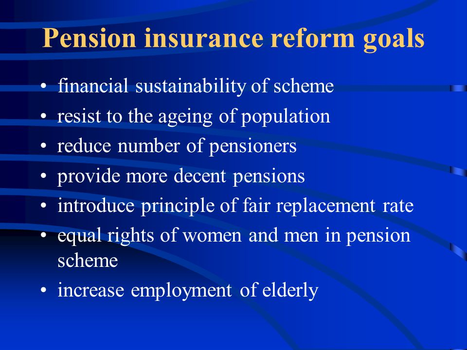 Pension insurance reform goals financial sustainability of scheme resist to the ageing of population reduce number of pensioners provide more decent pensions introduce principle of fair replacement rate equal rights of women and men in pension scheme increase employment of elderly