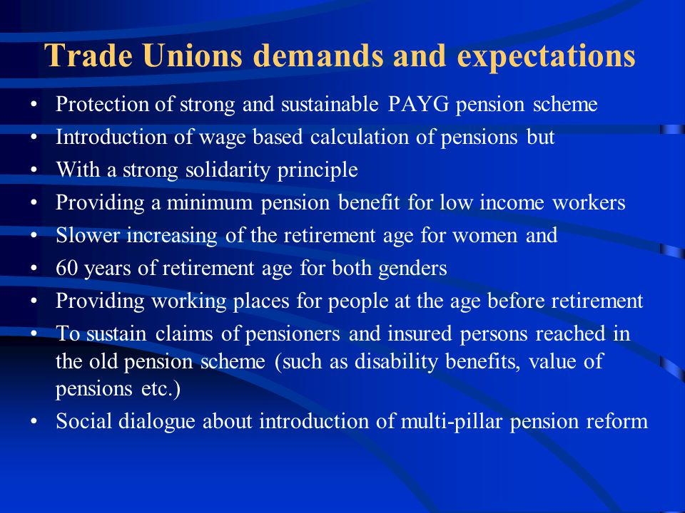 Trade Unions demands and expectations Protection of strong and sustainable PAYG pension scheme Introduction of wage based calculation of pensions but