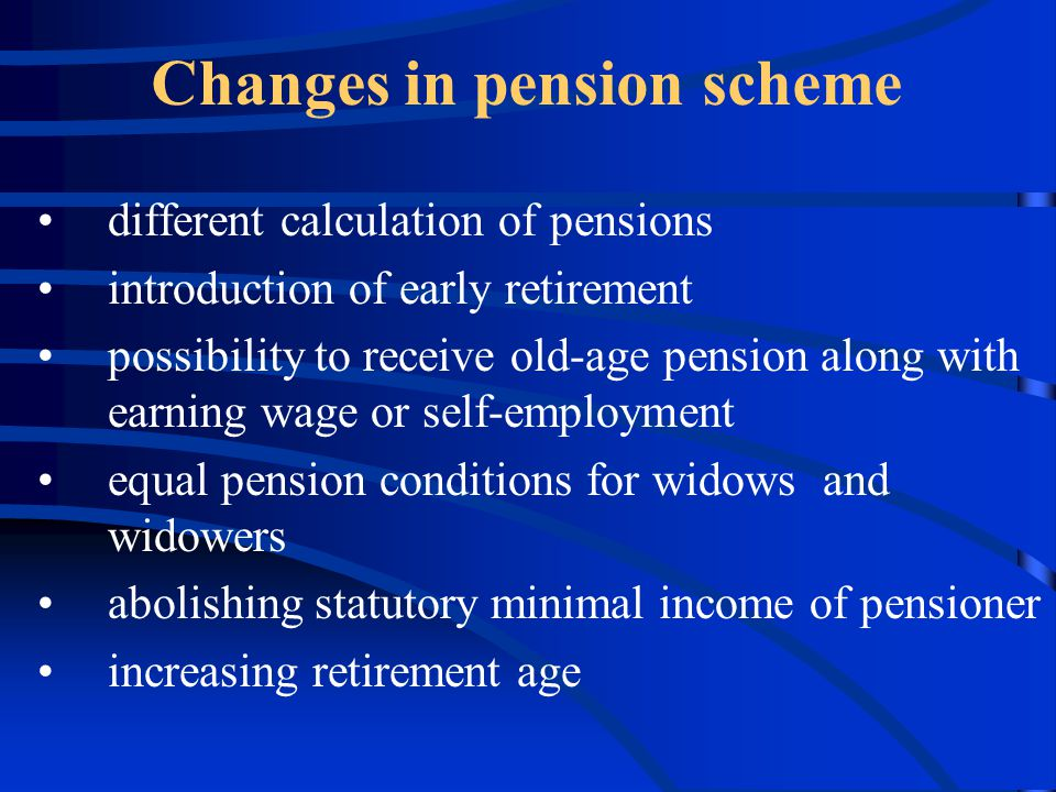 different calculation of pensions introduction of early retirement possibility to receive old-age pension along with earning wage or self-employment equal pension conditions for widows and widowers abolishing statutory minimal income of pensioner increasing retirement age Changes in pension scheme