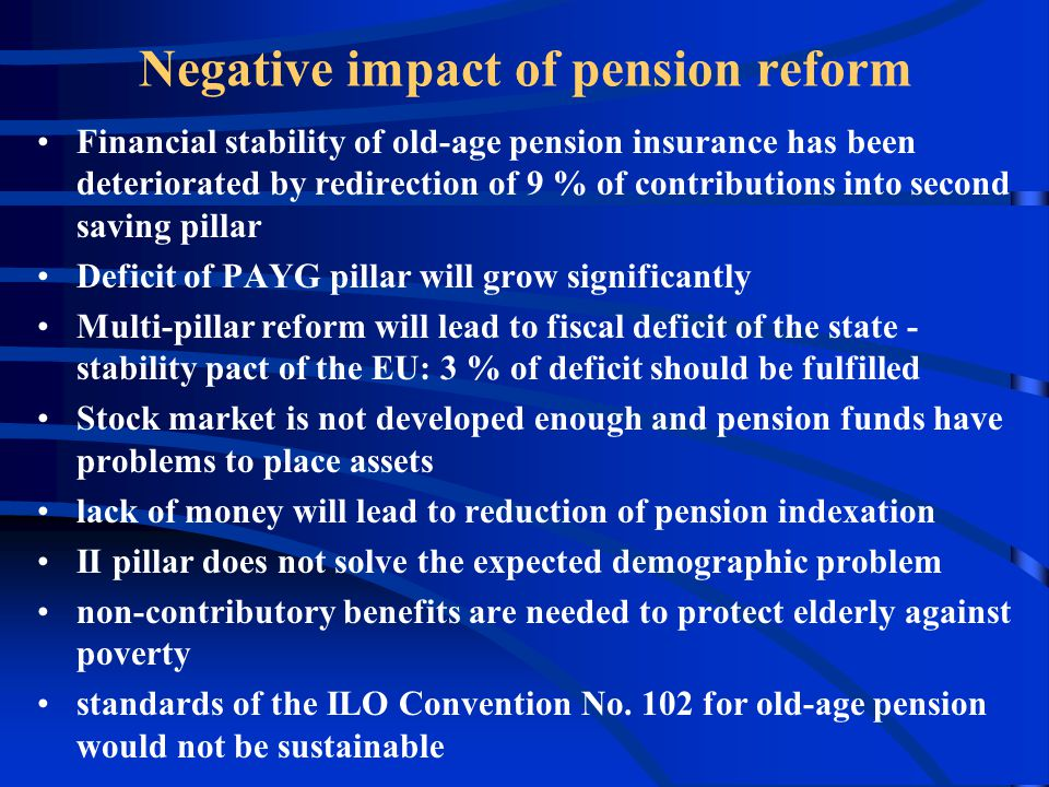 Negative impact of pension reform Financial stability of old-age pension insurance has been deteriorated by redirection of 9 % of contributions into second saving pillar Deficit of PAYG pillar will grow significantly Multi-pillar reform will lead to fiscal deficit of the state - stability pact of the EU: 3 % of deficit should be fulfilled Stock market is not developed enough and pension funds have problems to place assets lack of money will lead to reduction of pension indexation II pillar does not solve the expected demographic problem non-contributory benefits are needed to protect elderly against poverty standards of the ILO Convention No.
