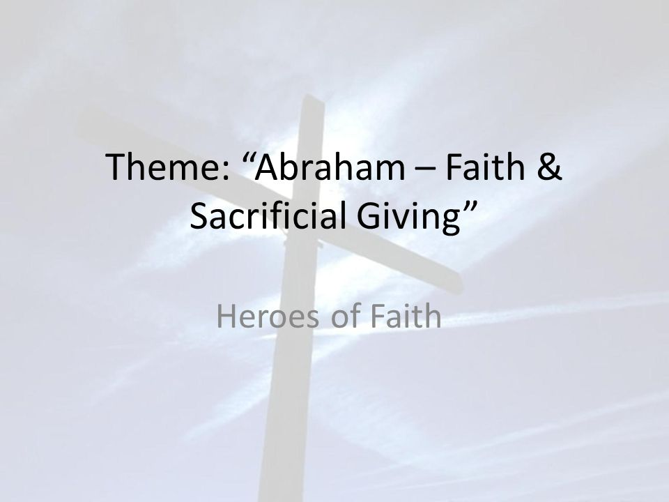 Theme: Abraham – Faith & Sacrificial Giving Heroes of Faith