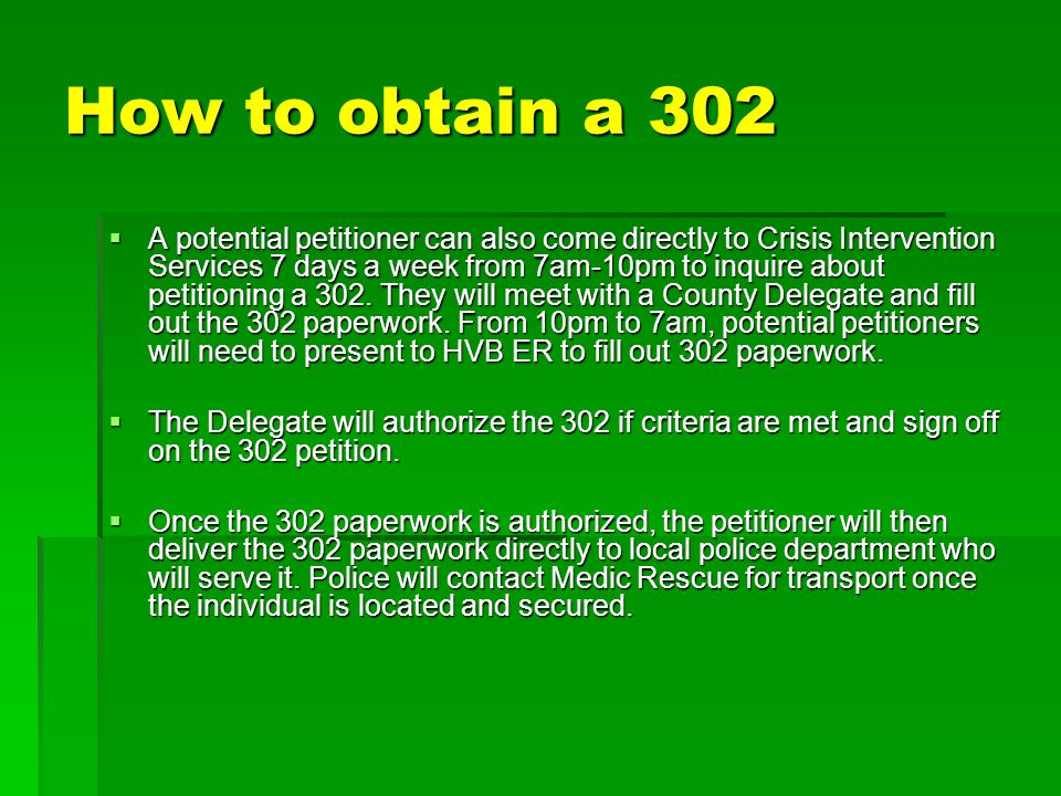 How to obtain a 302  A potential petitioner can also come directly to Crisis Intervention Services 7 days a week from 7am-10pm to inquire about petit