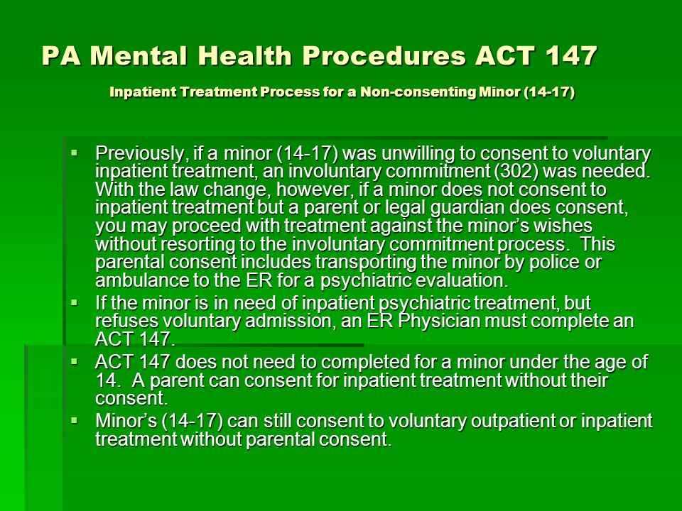 PA Mental Health Procedures ACT 147 Inpatient Treatment Process for a Non-consenting Minor (14-17)  Previously, if a minor (14-17) was unwilling to c