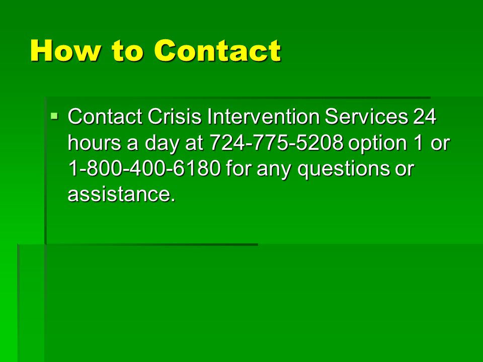 How to Contact  Contact Crisis Intervention Services 24 hours a day at 724-775-5208 option 1 or 1-800-400-6180 for any questions or assistance.