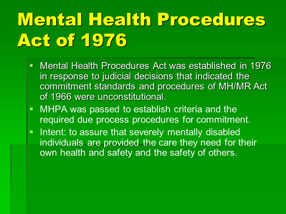 Mental Health Procedures Act of 1976  Mental Health Procedures Act was established in 1976 in response to judicial decisions that indicated the commi