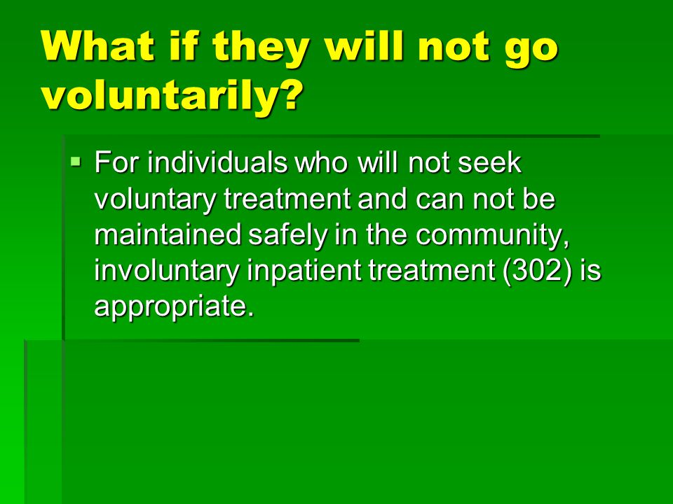 What if they will not go voluntarily?  For individuals who will not seek voluntary treatment and can not be maintained safely in the community, invol