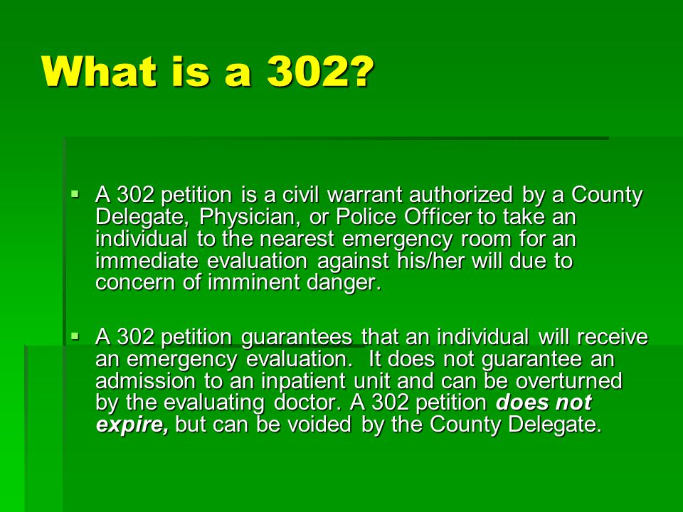 What is a 302?  A 302 petition is a civil warrant authorized by a County Delegate, Physician, or Police Officer to take an individual to the nearest