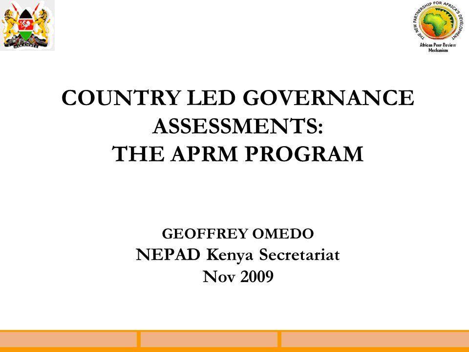 COUNTRY LED GOVERNANCE ASSESSMENTS: THE APRM PROGRAM GEOFFREY OMEDO NEPAD Kenya Secretariat Nov 2009