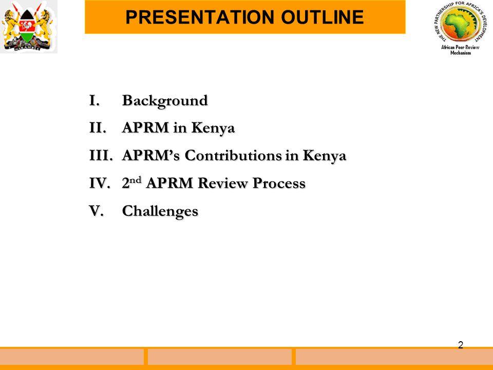 2 I.Background II.APRM in Kenya III.APRM's Contributions in Kenya IV.2 nd APRM Review Process V.Challenges PRESENTATION OUTLINE