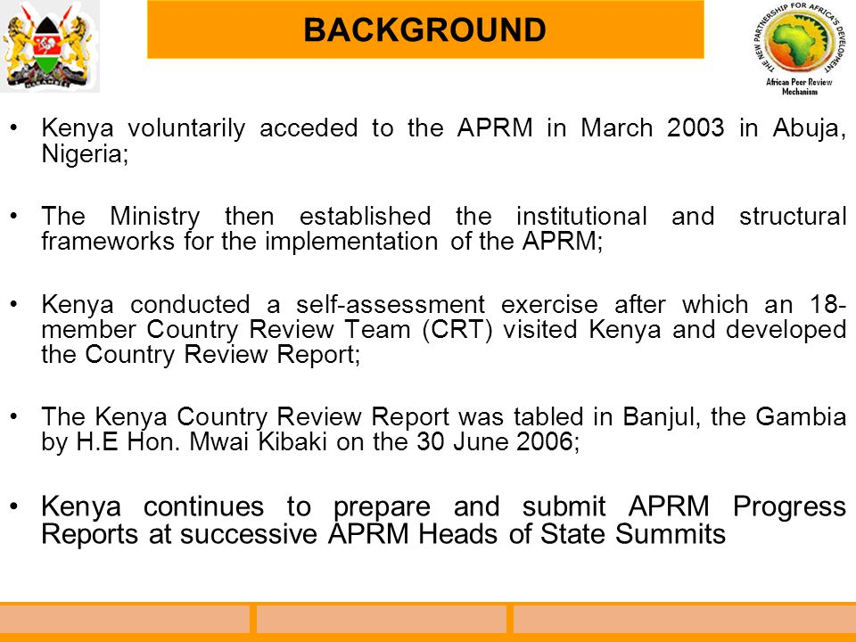 BACKGROUND Kenya voluntarily acceded to the APRM in March 2003 in Abuja, Nigeria; The Ministry then established the institutional and structural frame