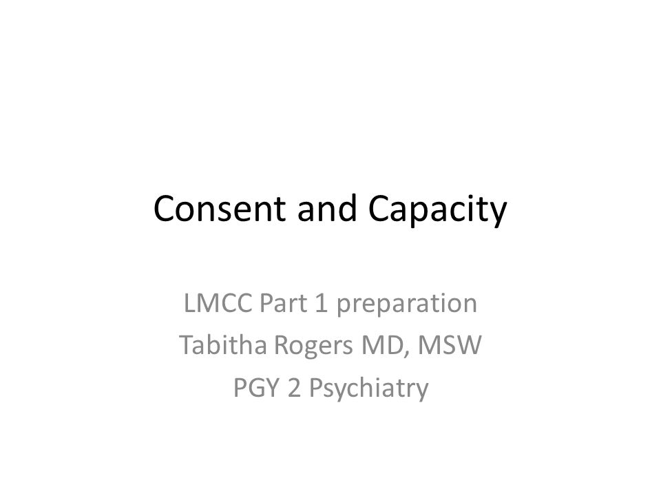 Consent and Capacity LMCC Part 1 preparation Tabitha Rogers MD, MSW PGY 2 Psychiatry