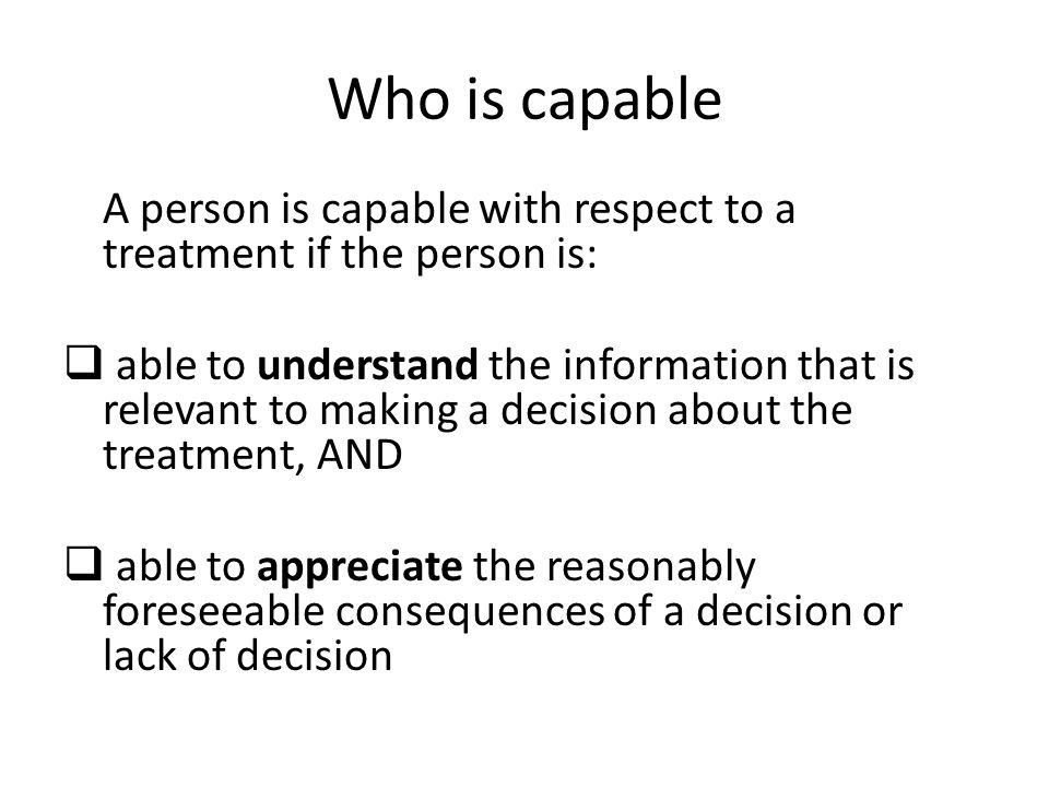 Who is capable A person is capable with respect to a treatment if the person is:  able to understand the information that is relevant to making a dec
