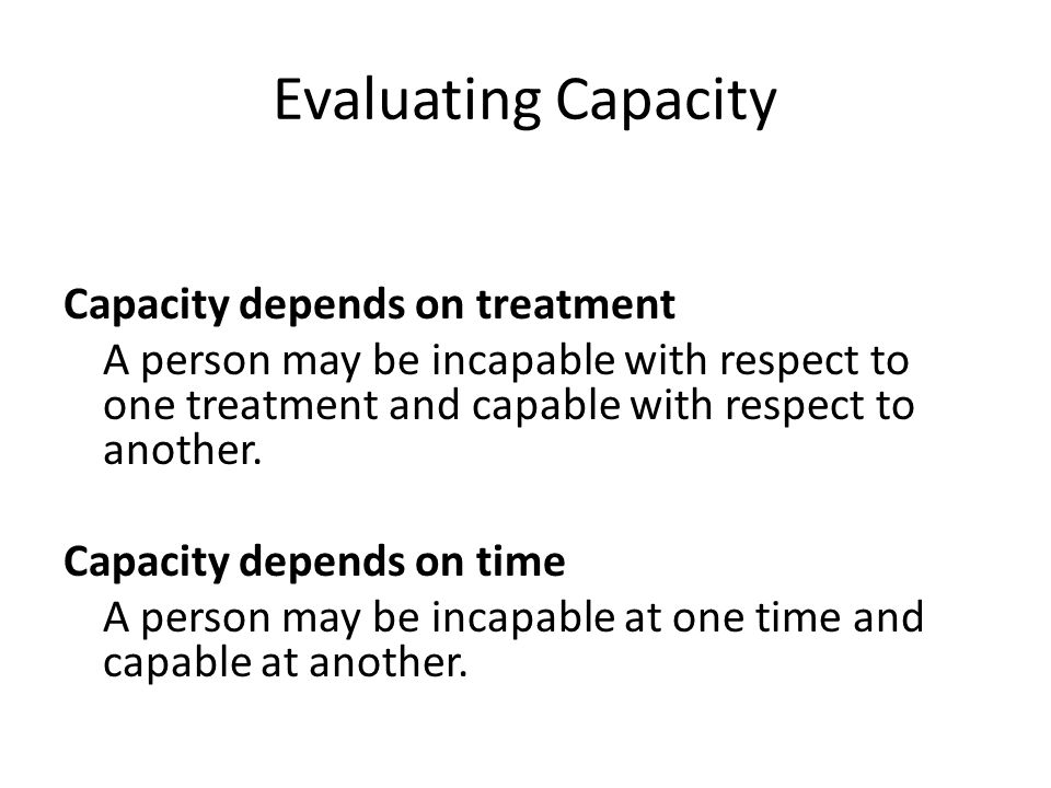 Evaluating Capacity Capacity depends on treatment A person may be incapable with respect to one treatment and capable with respect to another. Capacit