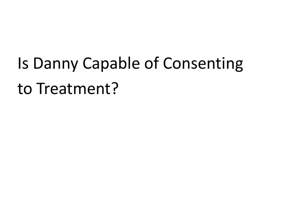 Is Danny Capable of Consenting to Treatment?