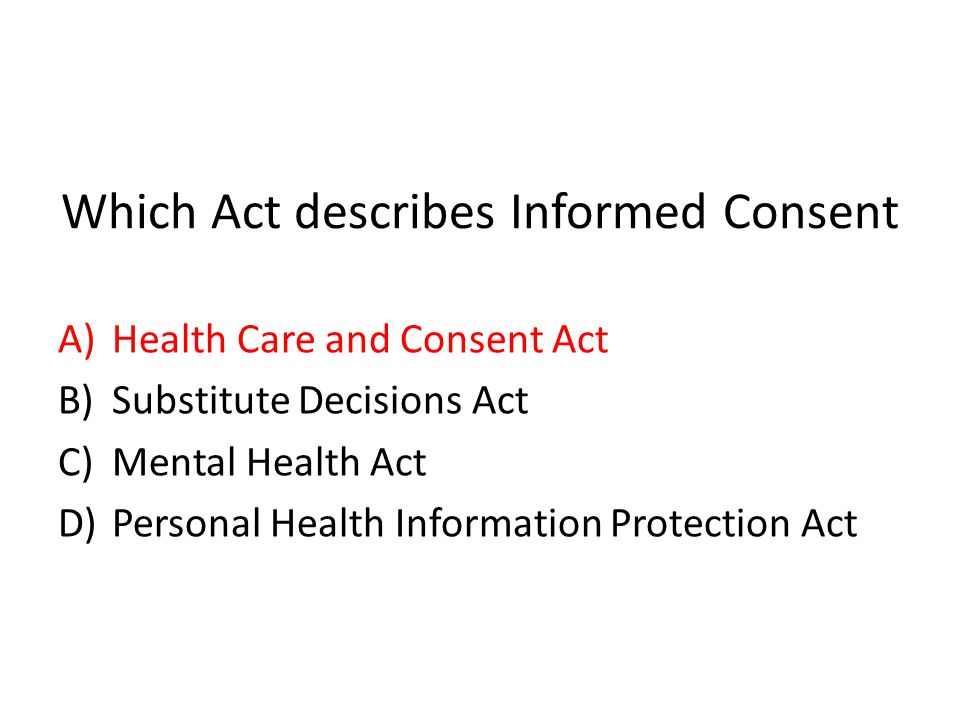 Which Act describes Informed Consent A)Health Care and Consent Act B)Substitute Decisions Act C)Mental Health Act D)Personal Health Information Protec
