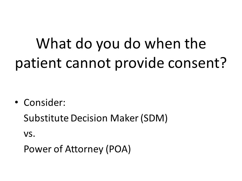 What do you do when the patient cannot provide consent? Consider: Substitute Decision Maker (SDM) vs. Power of Attorney (POA)