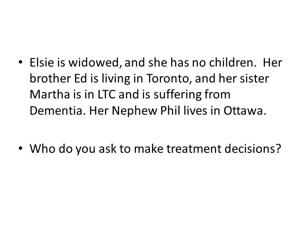 Elsie is widowed, and she has no children. Her brother Ed is living in Toronto, and her sister Martha is in LTC and is suffering from Dementia. Her Ne