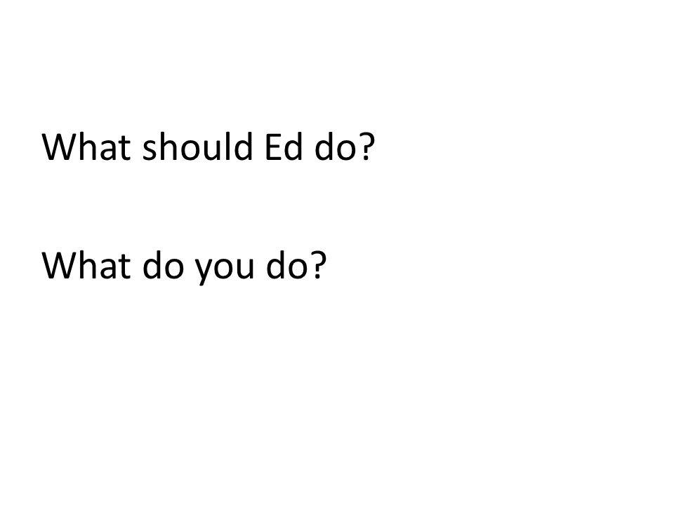 What should Ed do? What do you do?