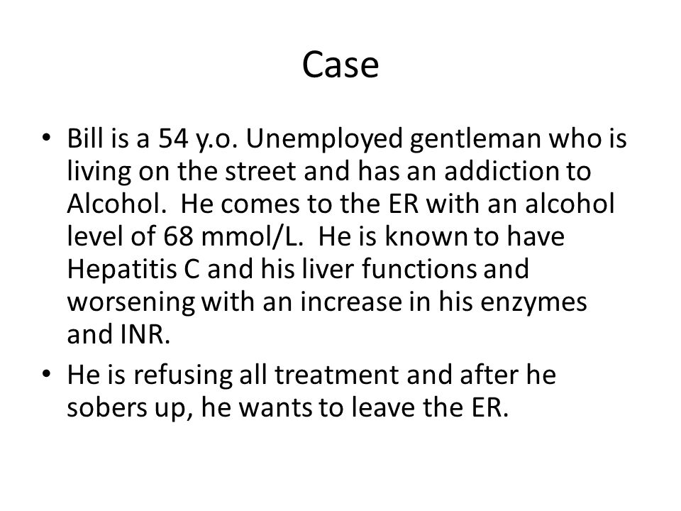 Case Bill is a 54 y.o. Unemployed gentleman who is living on the street and has an addiction to Alcohol. He comes to the ER with an alcohol level of 6