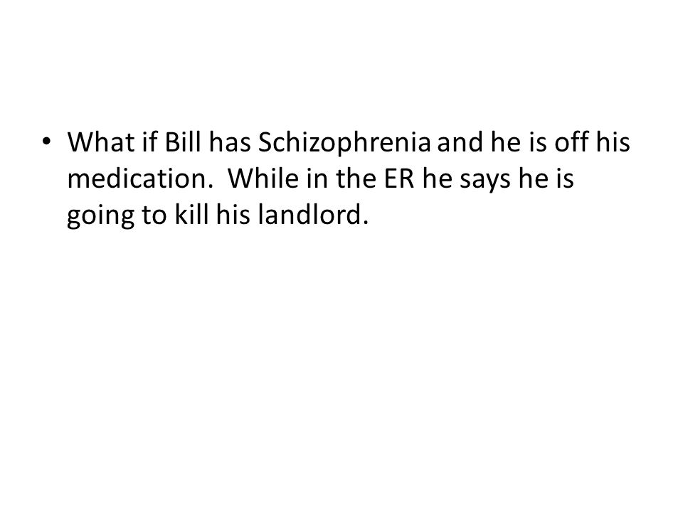What if Bill has Schizophrenia and he is off his medication. While in the ER he says he is going to kill his landlord.